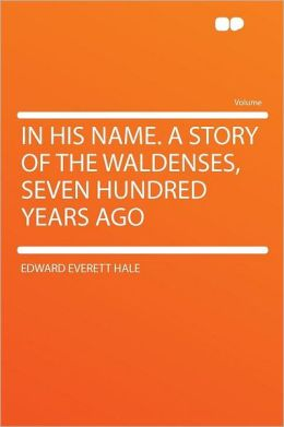 In His Name. a Story of the Waldenses, Seven Hundred Years Ago