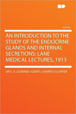 An Introduction to the Study of the Endocrine Glands and Internal Secretions: Lane Medical Lectures, 1913
