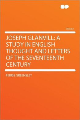 Joseph Glanvill; A Study in English Thought and Letters of the Seventeenth Century
