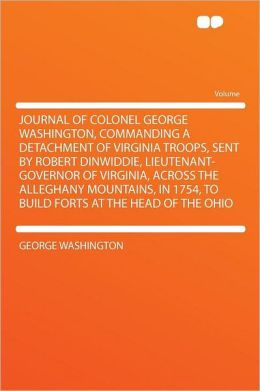 Journal of Colonel George Washington, commanding a detachment of Virginia troops, sent Robert Dinwiddie, Lieutenant-Governor of Virginia, across ... to build forts at the head of the Ohio ..