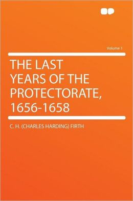 The Last Years of the Protectorate, 1656-1658 Volume 1