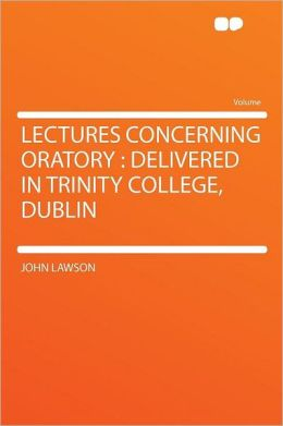 Lectures Concerning Oratory: Delivered in Trinity College, Dublin