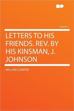 Letters to His Friends. Rev. by His Kinsman, J. Johnson Volume 1