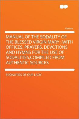 Manual of the Sodality of the Blessed Virgin Mary: With Offices, Prayers, Devotions and Hymns for the Use of Sodalities,compiled From Authentic Sources