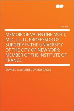 Memoir of Valentine Mott, M.D., LL. D., Professor of Surgery in the University of the City of New York; Member of the Institute of France
