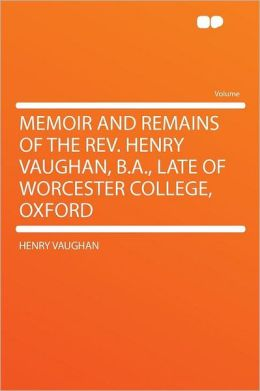Memoir and Remains of the Rev. Henry Vaughan, B.A., Late of Worcester College, Oxford