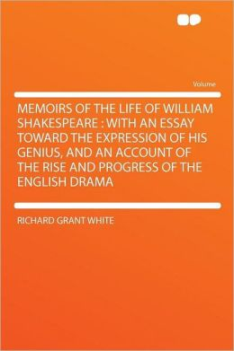 Memoirs of the Life of William Shakespeare: With an Essay Toward the Expression of His Genius, and an Account of the Rise and Progress of the English Drama