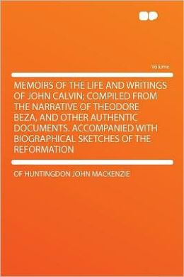 Memoirs of the Life and Writings of John Calvin; Compiled From the Narrative of Theodore Beza, and Other Authentic Documents. Accompanied With Biographical Sketches of the Reformation