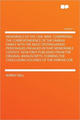 Memorials of the Civil War: Comprising the Correspondence of the Fairfax Family With the Most Distinguished Personages Engaged in That Memorable Contest. Now First Published From the Original Manuscripts. Forming the Concluding Volumes of the Fairfax Cor