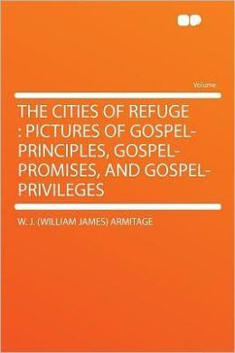 The Cities of Refuge: Pictures of Gospel-principles, Gospel-promises, and Gospel-privileges