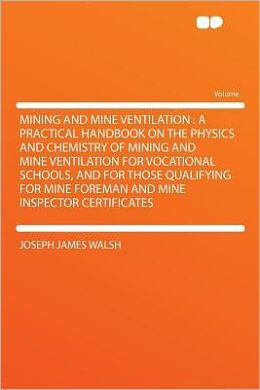Mining and Mine Ventilation: a Practical Handbook on the Physics and Chemistry of Mining and Mine Ventilation for Vocational Schools, and for Those Qualifying for Mine Foreman and Mine Inspector Certificates
