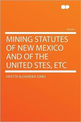 Mining Statutes of New Mexico and of the United Stes, Etc