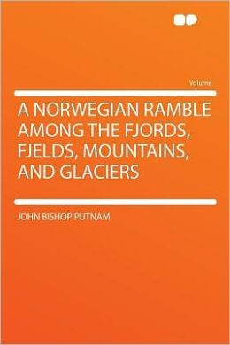 A Norwegian Ramble Among the Fjords, Fjelds, Mountains, and Glaciers