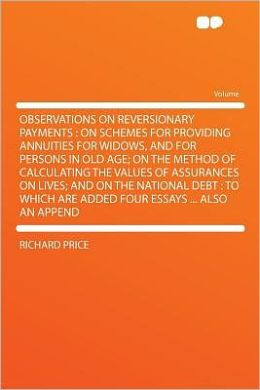 Observations on Reversionary Payments: on Schemes for Providing Annuities for Widows, and for Persons in Old Age; on the Method of Calculating the Values of Assurances on Lives; and on the National Debt : to Which Are Added Four Essays ... Also an Append