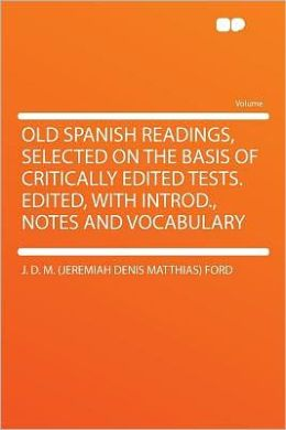 Old Spanish Readings, Selected on the Basis of Critically Edited Tests. Edited, With Introd., Notes and Vocabulary