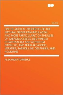 On the Medical Properties of the Natural Order Ranunculace: and More Particularly on the Uses of Sabadilla Seeds, Delphinium Straphisagria and Aconitum Napellus, and Their Alcaloids, Veratria, Sabadilline, Delphinia, and Aconitine