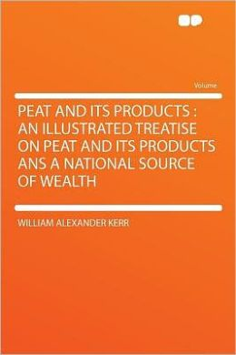 Peat and Its Products: an Illustrated Treatise on Peat and Its Products Ans a National Source of Wealth