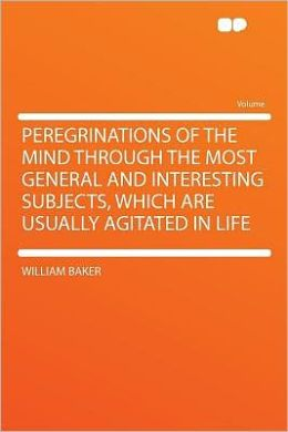 Peregrinations of the Mind Through the Most General and Interesting Subjects, Which Are Usually Agitated in Life