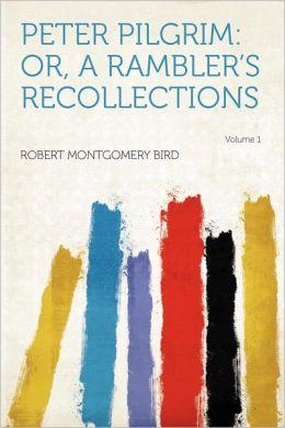 Peter Pilgrim: Or, a Rambler's Recollections Volume 1