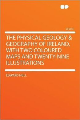 The Physical Geology & Geography of Ireland, With Two Coloured Maps and Twenty-nine Illustrations