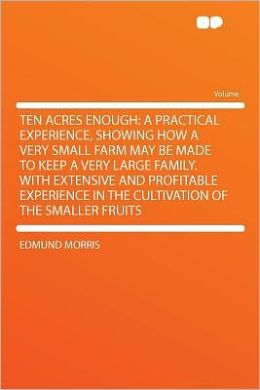 Ten Acres Enough: a Practical Experience, Showing How a Very Small Farm May Be Made to Keep a Very Large Family. With Extensive and Profitable Experience in the Cultivation of the Smaller Fruits