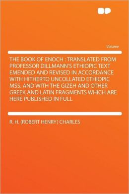 The Book of Enoch: Translated From Professor Dillmann's Ethiopic Text Emended and Revised in Accordance With Hitherto Uncollated Ethiopic Mss. and With the Gizeh and Other Greek and Latin Fragments Which Are Here Published in Full