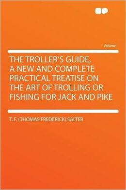 The Troller's Guide, a New and Complete Practical Treatise on the Art of Trolling or Fishing for Jack and Pike