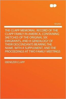The Clapp memorial. Record of the Clapp family in America, containing sketches of the original six emigrants, and a genealogy of their descendants bearing the name. With a supplement Ebenezer Clapp