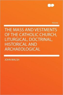 The Mass and Vestments of the Catholic Church, Liturgical, Doctrinal, Historical and Archaeological