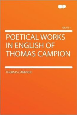 Poetical Works in English of Thomas Campion Volume 1
