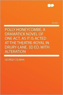 Polly Honeycombe, a Dramatick Novel of One Act. as It Is Acted at the Theatre-Royal in Drury-Lane. 3d Ed. With Alteration
