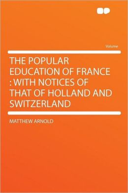 The Popular Education of France: With Notices of That of Holland and Switzerland