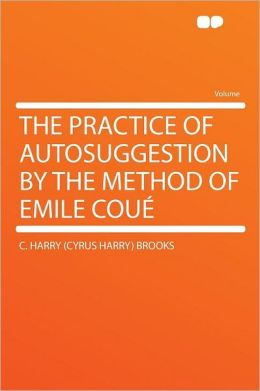 The Practice of Autosuggestion by the Method of Emile Cou