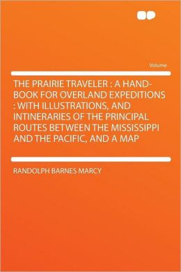 The Prairie Traveler: a Hand-book for Overland Expeditions : With Illustrations, and Intineraries of the Principal Routes Between the Mississippi and the Pacific, and a Map