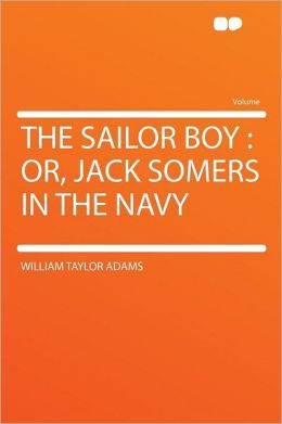 The Sailor Boy: Or, Jack Somers in the Navy