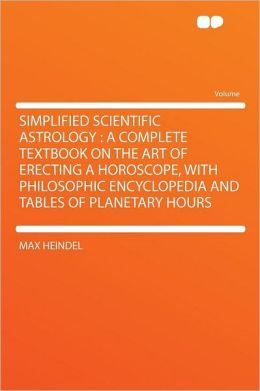 Simplified Scientific Astrology: a Complete Textbook on the Art of Erecting a Horoscope, With Philosophic Encyclopedia and Tables of Planetary Hours