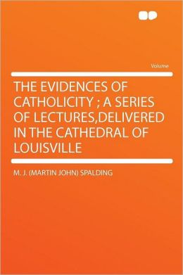 The Evidences of Catholicity ; a Series of Lectures,delivered in the Cathedral of Louisville