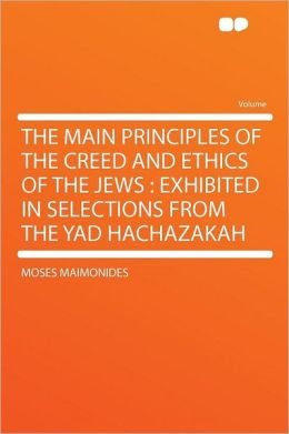 The Main Principles of the Creed and Ethics of the Jews: Exhibited in Selections From the Yad Hachazakah