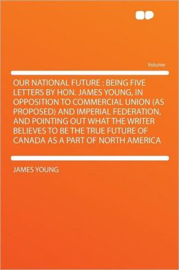 Our National Future: Being Five Letters by Hon. James Young, in Opposition to Commercial Union (as Proposed) and Imperial Federation, and Pointing Out What the Writer Believes to Be the True Future of Canada as a Part of North America