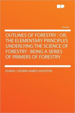 Outlines of Forestry: Or, the Elementary Principles Underlying the Science of Forestry : Being a Series of Primers of Forestry