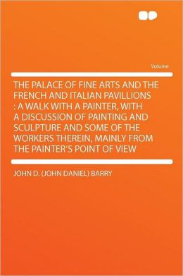 The Palace of Fine Arts and the French and Italian Pavillions: a Walk With a Painter, With a Discussion of Painting and Sculpture and Some of the Workers Therein, Mainly From the Painter's Point of View