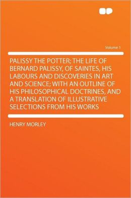 Palissy the Potter; the Life of Bernard Palissy, of Saintes, His Labours and Discoveries in Art and Science; With an Outline of His Philosophical Doctrines, and a Translation of Illustrative Selections From His Works Volume 1
