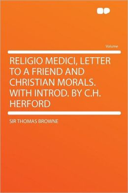 Religio Medici, Letter to a Friend and Christian Morals. with Introd. by C.H. Herford