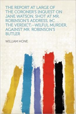 The Report at Large of the Coroner's Inquest on Jane Watson, Shot at Mr. Robinson's Address, &c. ...: the Verdict,--wilful Murder, Against Mr. Robinson's Butler