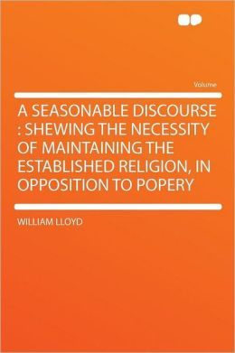A Seasonable Discourse: Shewing the Necessity of Maintaining the Established Religion, in Opposition to Popery