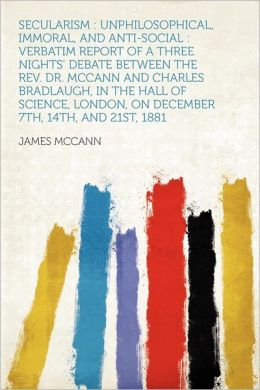 Secularism: Unphilosophical, Immoral, and Anti-social : Verbatim Report of a Three Nights' Debate Between the Rev. Dr. McCann and Charles Bradlaugh, in the Hall of Science, London, on December 7th, 14th, and 21st, 1881