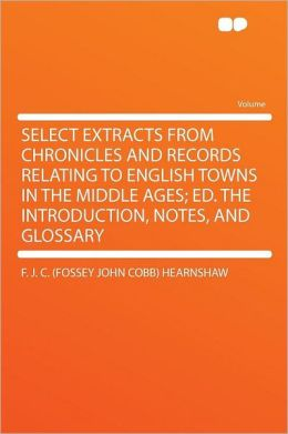 Select Extracts From Chronicles and Records Relating to English Towns in the Middle Ages; Ed. the Introduction, Notes, and Glossary