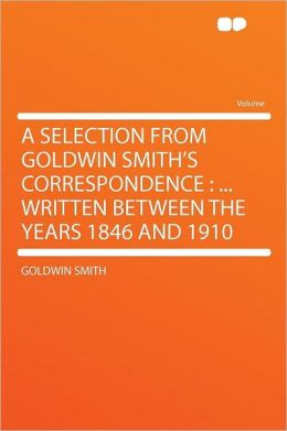 A Selection From Goldwin Smith's Correspondence: ... Written Between the Years 1846 and 1910
