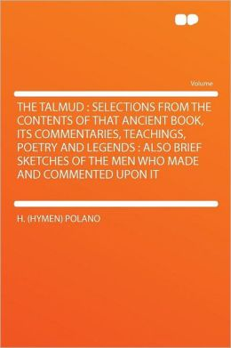 The Talmud: Selections From the Contents of That Ancient Book, Its Commentaries, Teachings, Poetry and Legends : Also Brief Sketches of the Men Who Made and Commented Upon It
