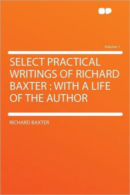 Select Practical Writings of Richard Baxter: With a Life of the Author Volume 1